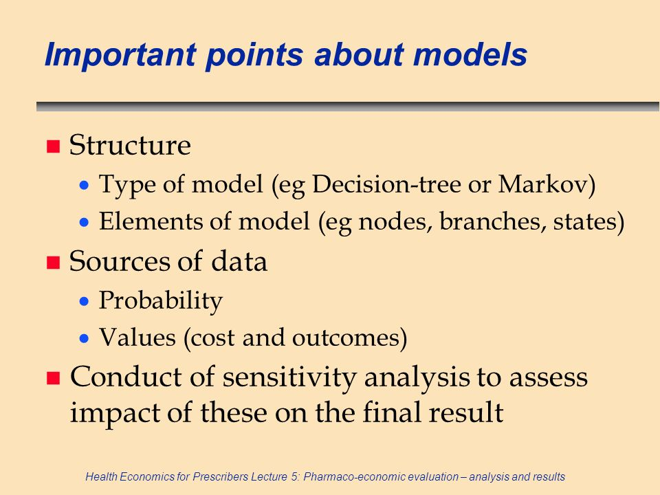 Health Economics for Prescribers Lecture 5: Pharmaco-economic evaluation – analysis and results Important points about models n Structure Type of mode
