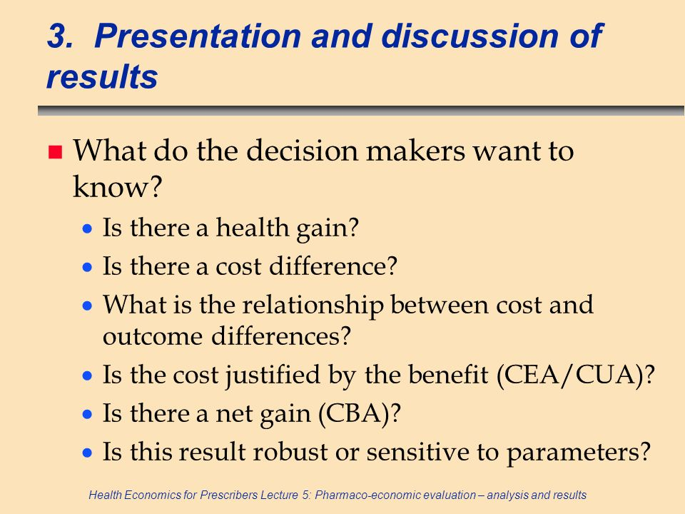 Health Economics for Prescribers Lecture 5: Pharmaco-economic evaluation – analysis and results 3. Presentation and discussion of results n What do th
