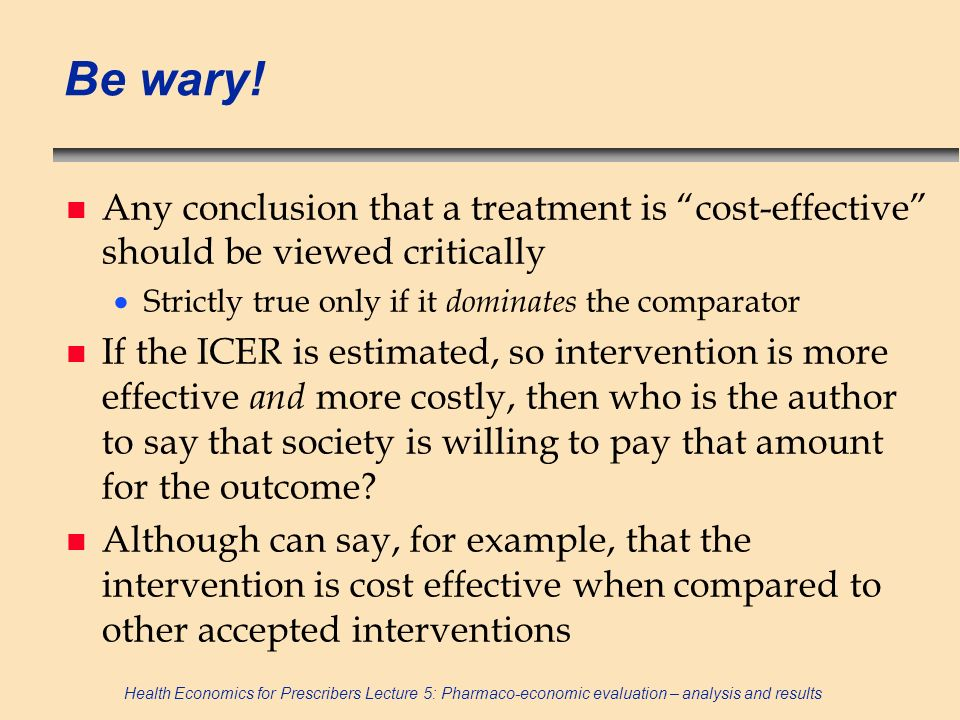 Health Economics for Prescribers Lecture 5: Pharmaco-economic evaluation – analysis and results Be wary! n Any conclusion that a treatment is cost-eff