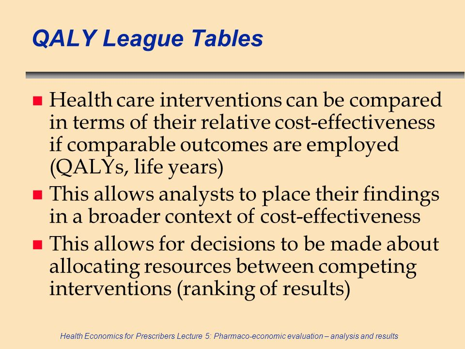 Health Economics for Prescribers Lecture 5: Pharmaco-economic evaluation – analysis and results QALY League Tables n Health care interventions can be