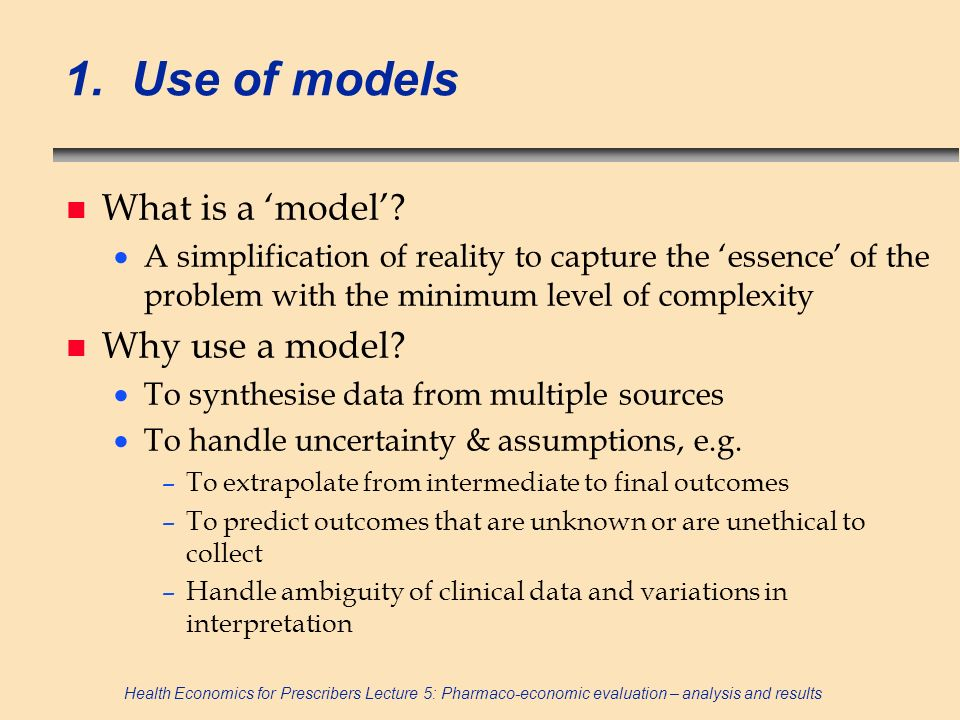 Health Economics for Prescribers Lecture 5: Pharmaco-economic evaluation – analysis and results 1. Use of models n What is a model? A simplification o