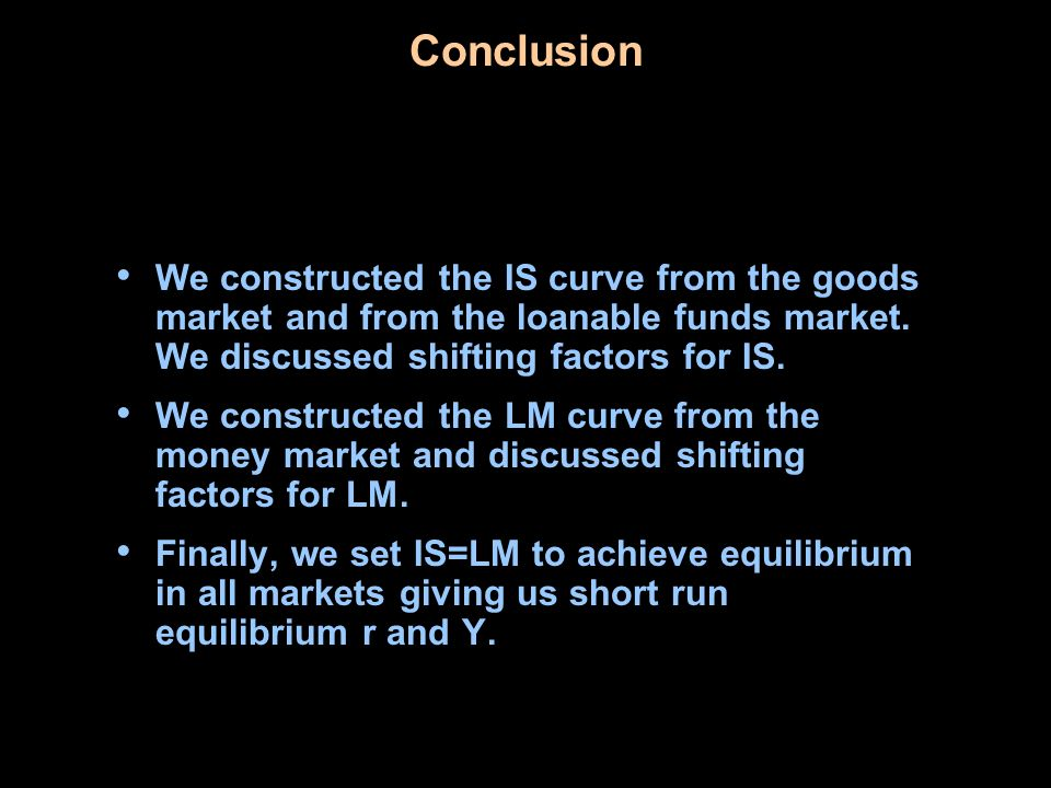 Conclusion We constructed the IS curve from the goods market and from the loanable funds market. We discussed shifting factors for IS. We constructed