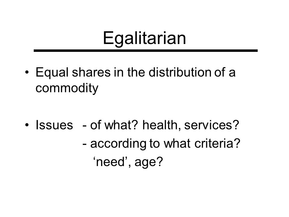 Egalitarian Equal shares in the distribution of a commodity Issues - of what? health, services? - according to what criteria? need, age?