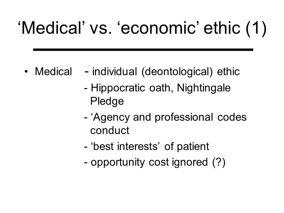 Medical vs. economic ethic (1) Medical - individual (deontological) ethic - Hippocratic oath, Nightingale Pledge - Agency and professional codes condu