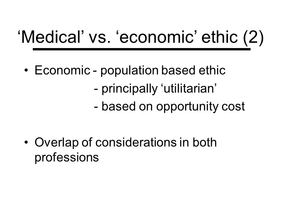 Medical vs. economic ethic (2) Economic - population based ethic - principally utilitarian - based on opportunity cost Overlap of considerations in bo