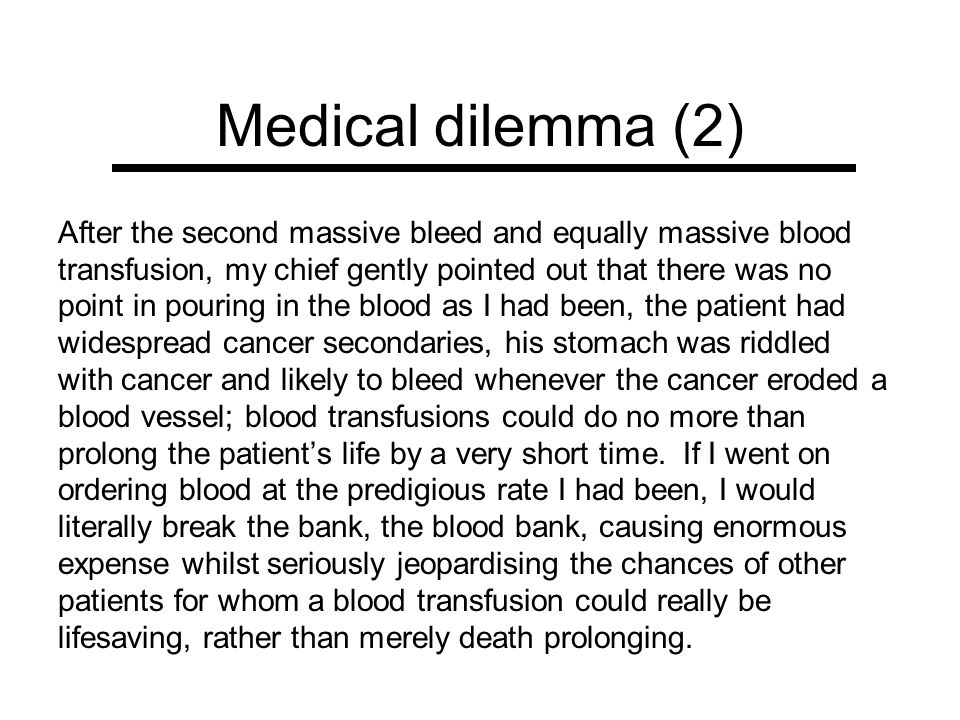 Medical dilemma (2) After the second massive bleed and equally massive blood transfusion, my chief gently pointed out that there was no point in pouri