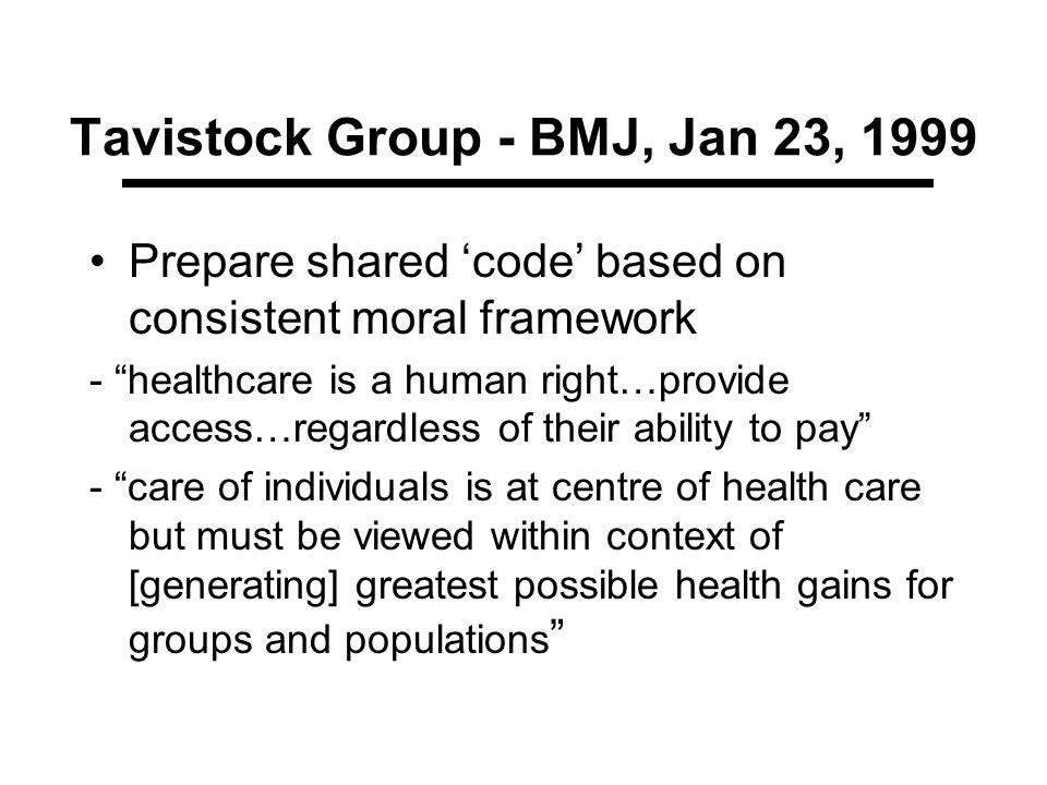 Tavistock Group - BMJ, Jan 23, 1999 Prepare shared code based on consistent moral framework - healthcare is a human right…provide access…regardless of