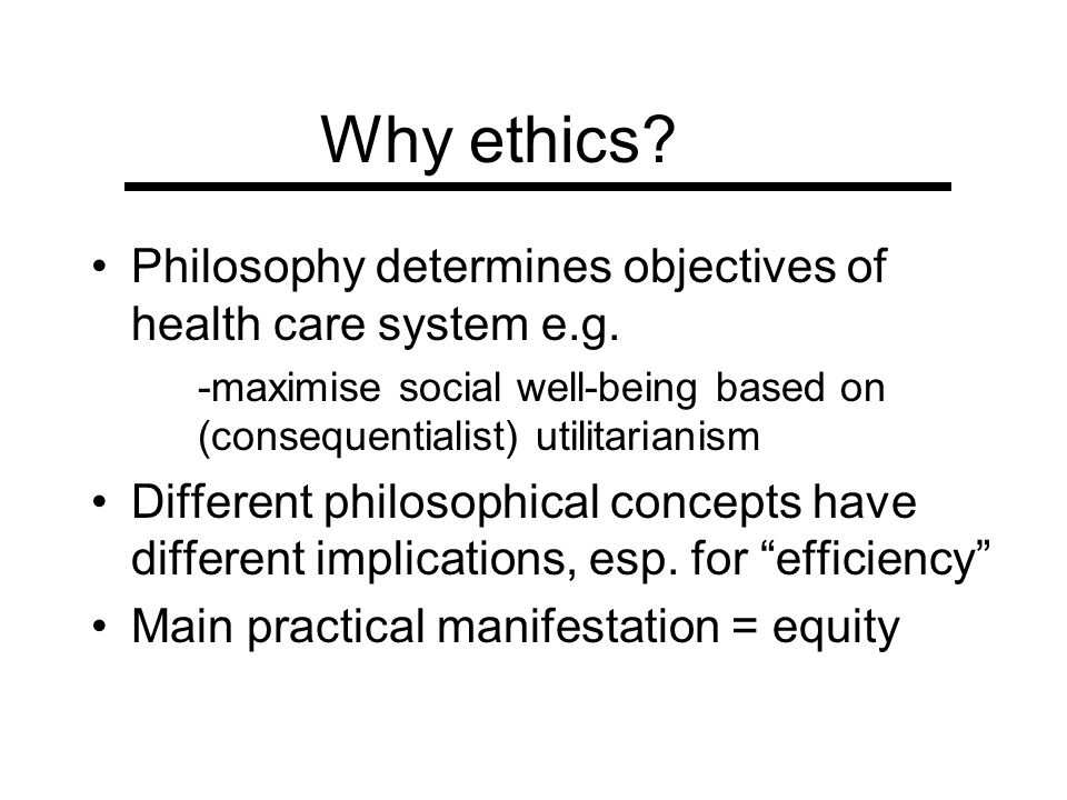 Why ethics? Philosophy determines objectives of health care system e.g. -maximise social well-being based on (consequentialist) utilitarianism Differe