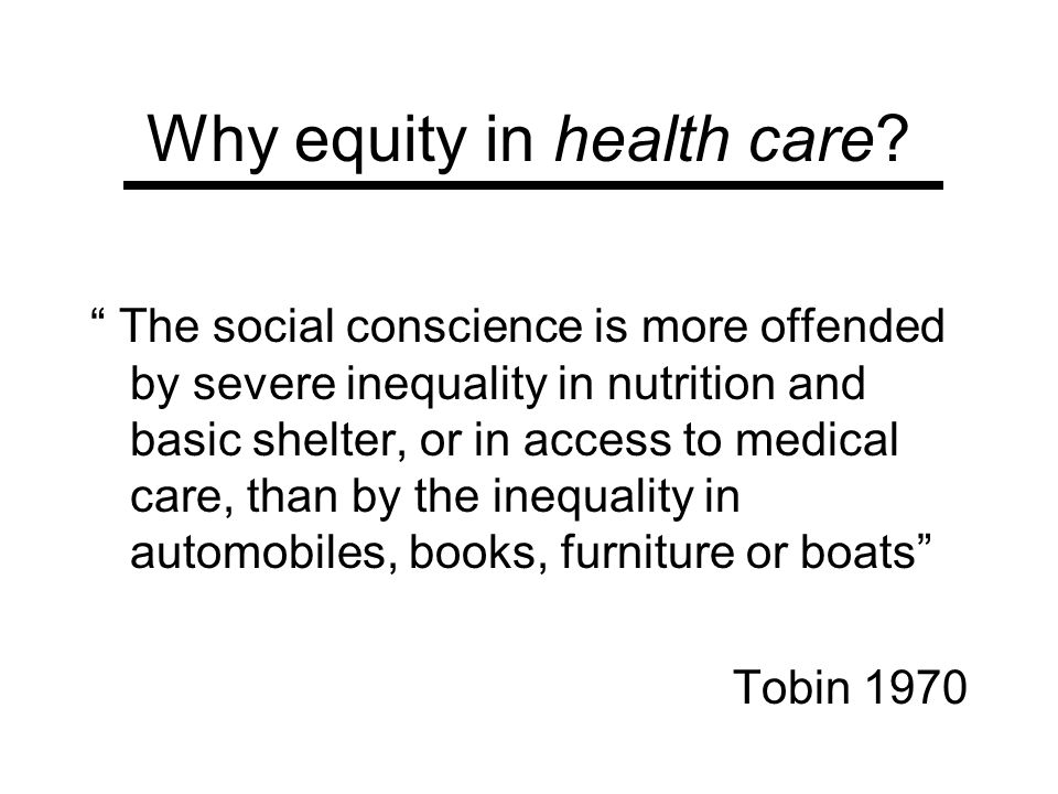 Why equity in health care? The social conscience is more offended by severe inequality in nutrition and basic shelter, or in access to medical care, t
