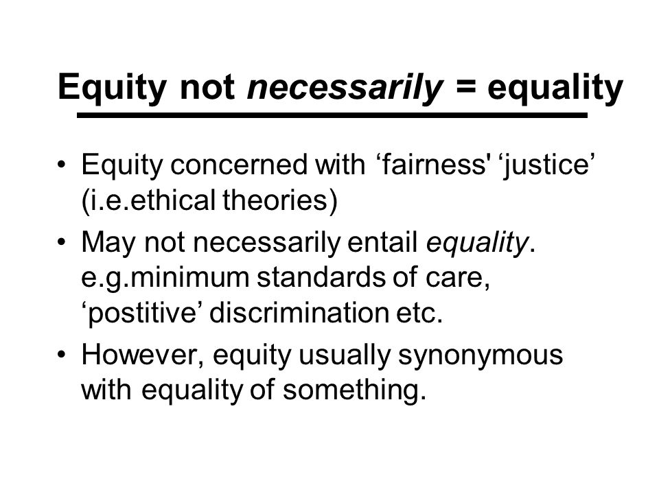 Equity not necessarily = equality Equity concerned with fairness' justice (i.e.ethical theories) May not necessarily entail equality. e.g.minimum stan