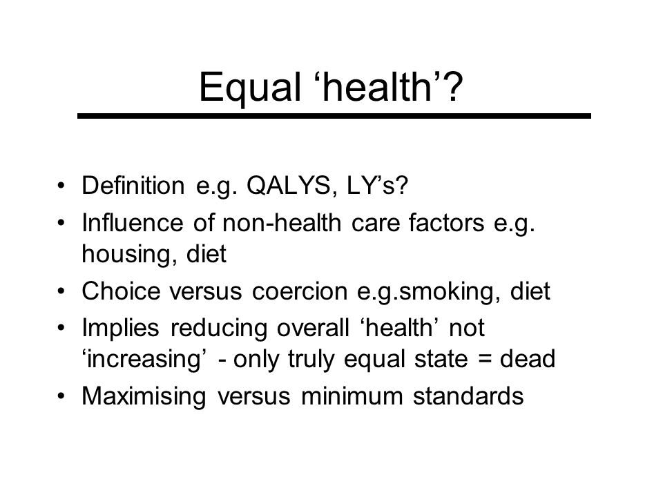 Equal health? Definition e.g. QALYS, LYs? Influence of non-health care factors e.g. housing, diet Choice versus coercion e.g.smoking, diet Implies red