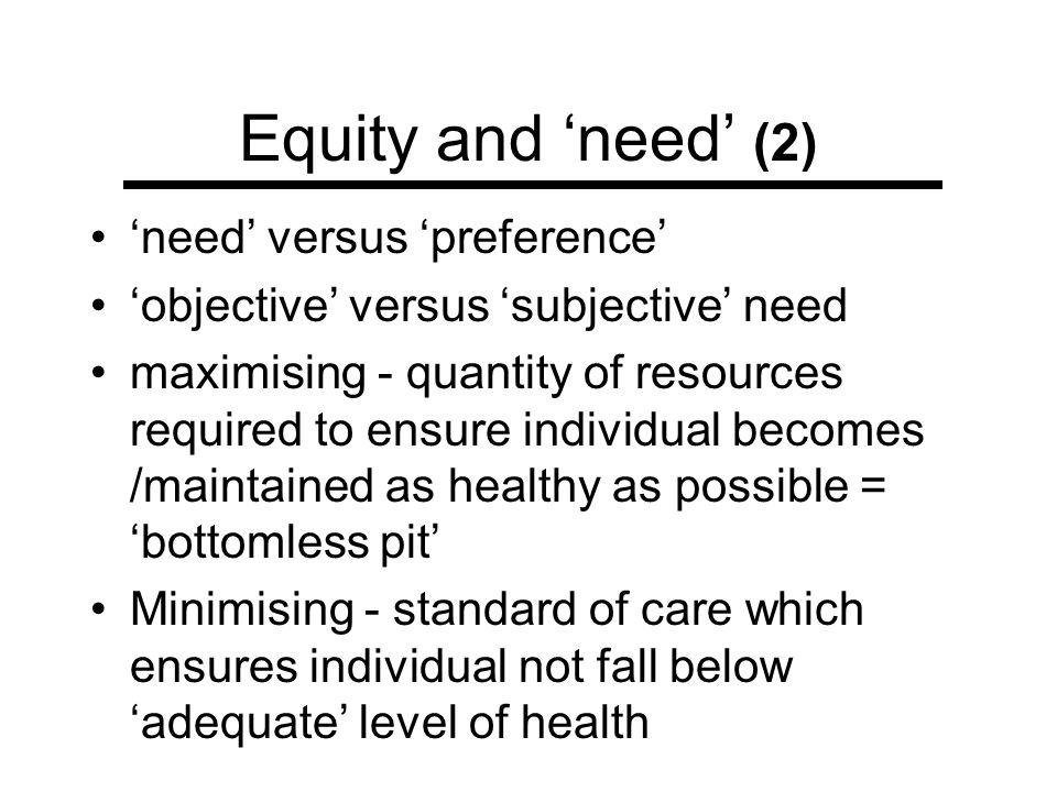 Equity and need (2) need versus preference objective versus subjective need maximising - quantity of resources required to ensure individual becomes /