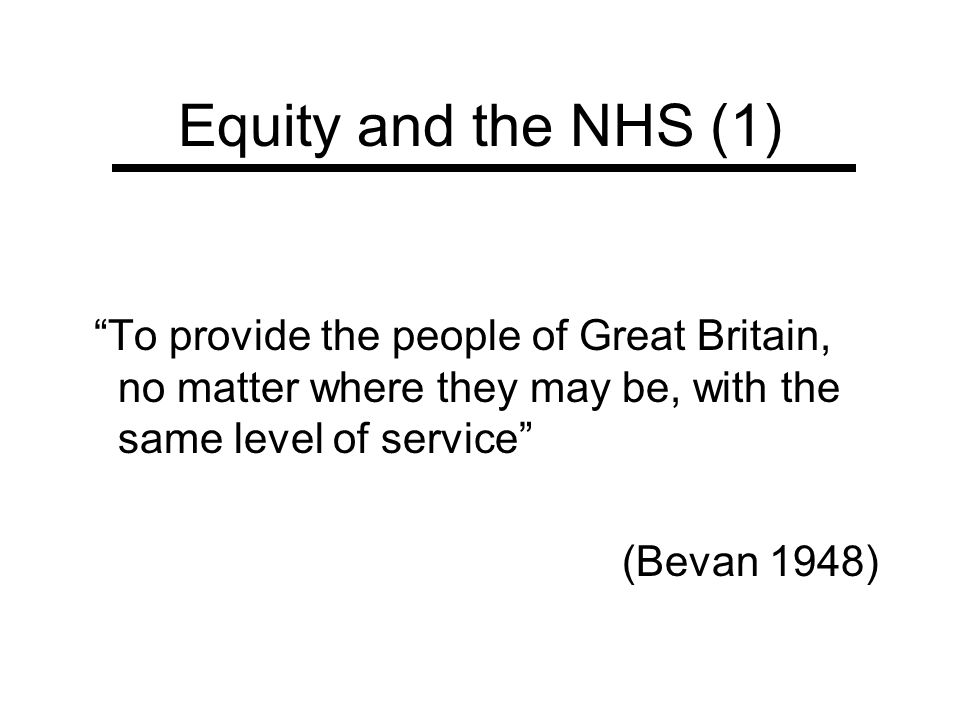 Equity and the NHS (1) To provide the people of Great Britain, no matter where they may be, with the same level of service (Bevan 1948)