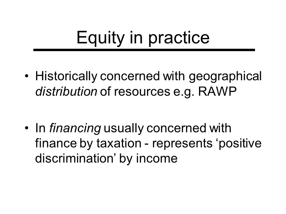 Equity in practice Historically concerned with geographical distribution of resources e.g. RAWP In financing usually concerned with finance by taxatio