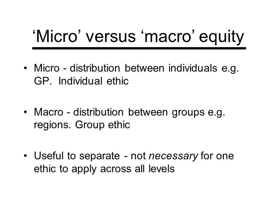 Micro versus macro equity Micro - distribution between individuals e.g. GP. Individual ethic Macro - distribution between groups e.g. regions. Group e