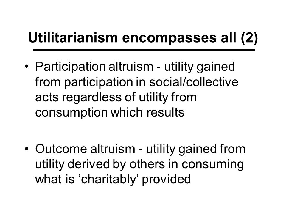 Utilitarianism encompasses all (2) Participation altruism - utility gained from participation in social/collective acts regardless of utility from con