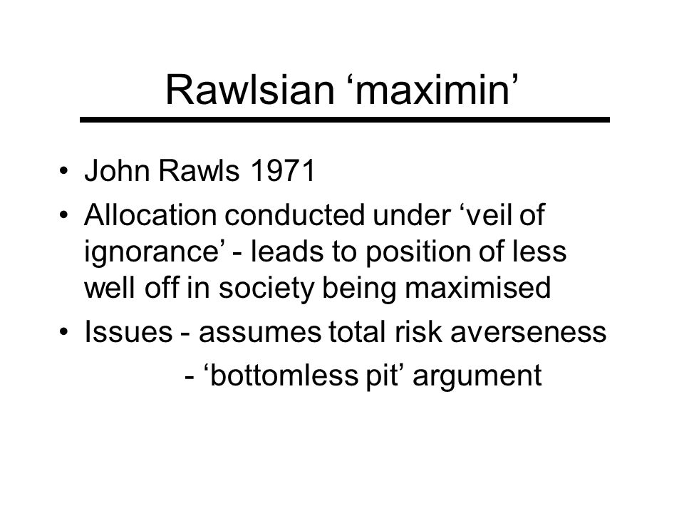 Rawlsian maximin John Rawls 1971 Allocation conducted under veil of ignorance - leads to position of less well off in society being maximised Issues -
