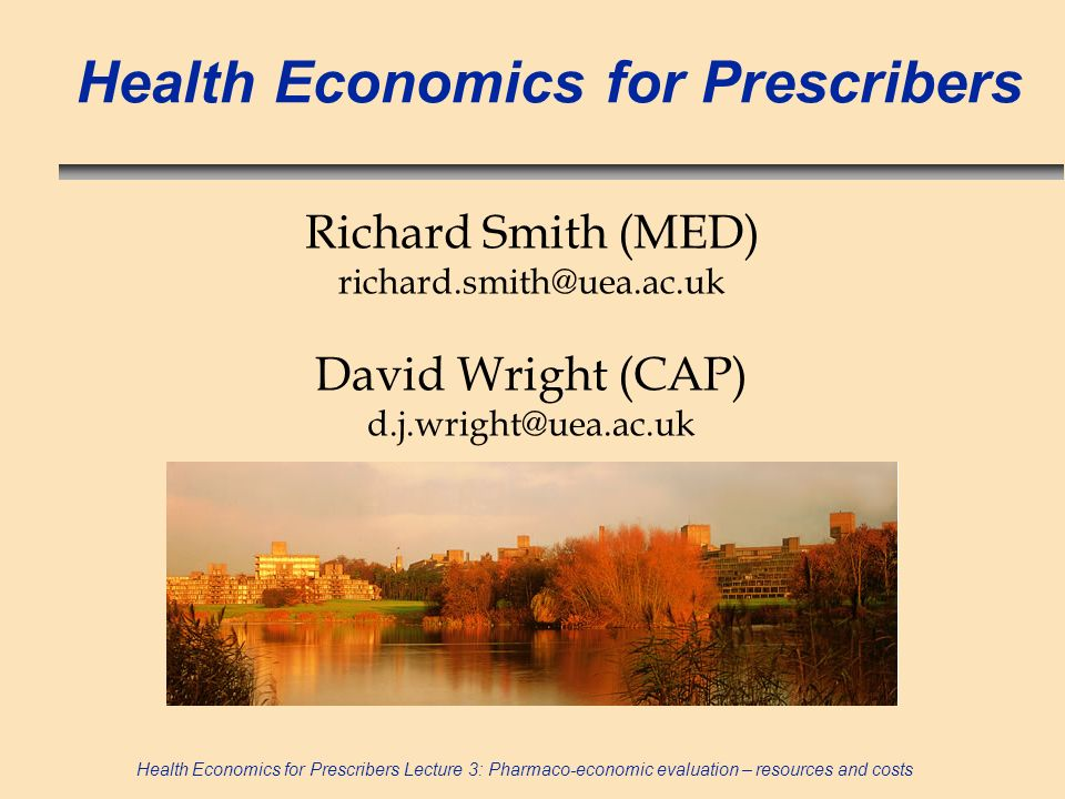Health Economics for Prescribers Lecture 3: Pharmaco-economic evaluation – resources and costs Health Economics for Prescribers Richard Smith (MED) ri