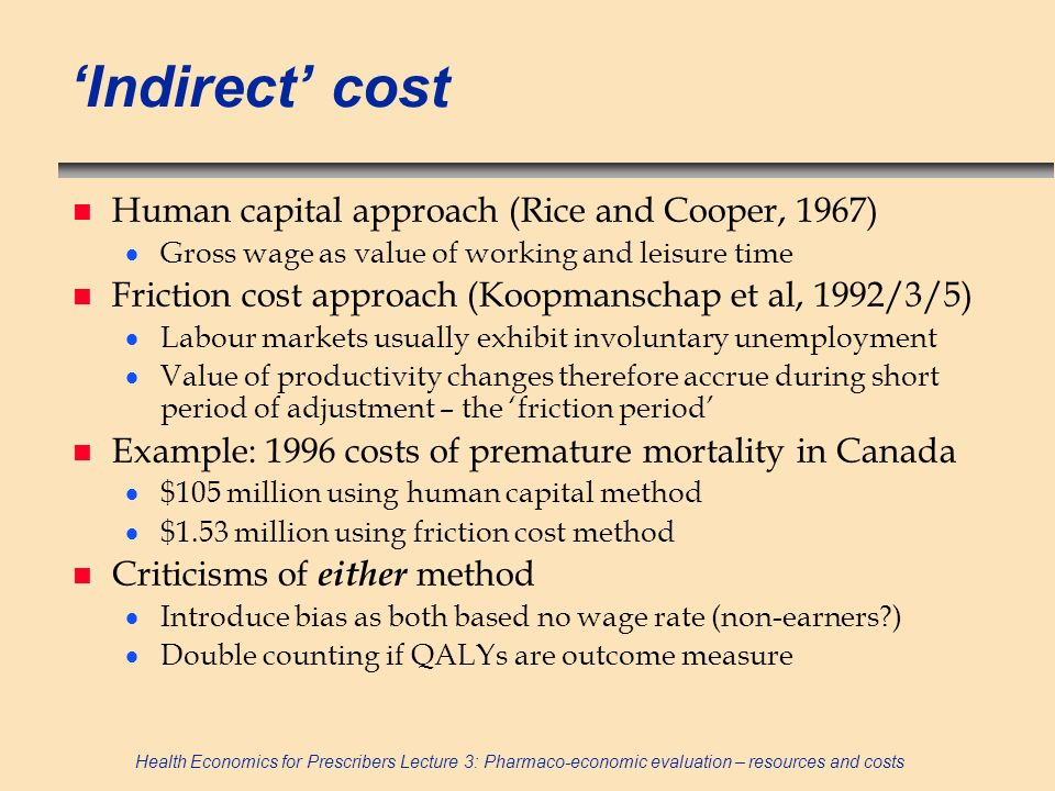 Health Economics for Prescribers Lecture 3: Pharmaco-economic evaluation – resources and costs Indirect cost n Human capital approach (Rice and Cooper