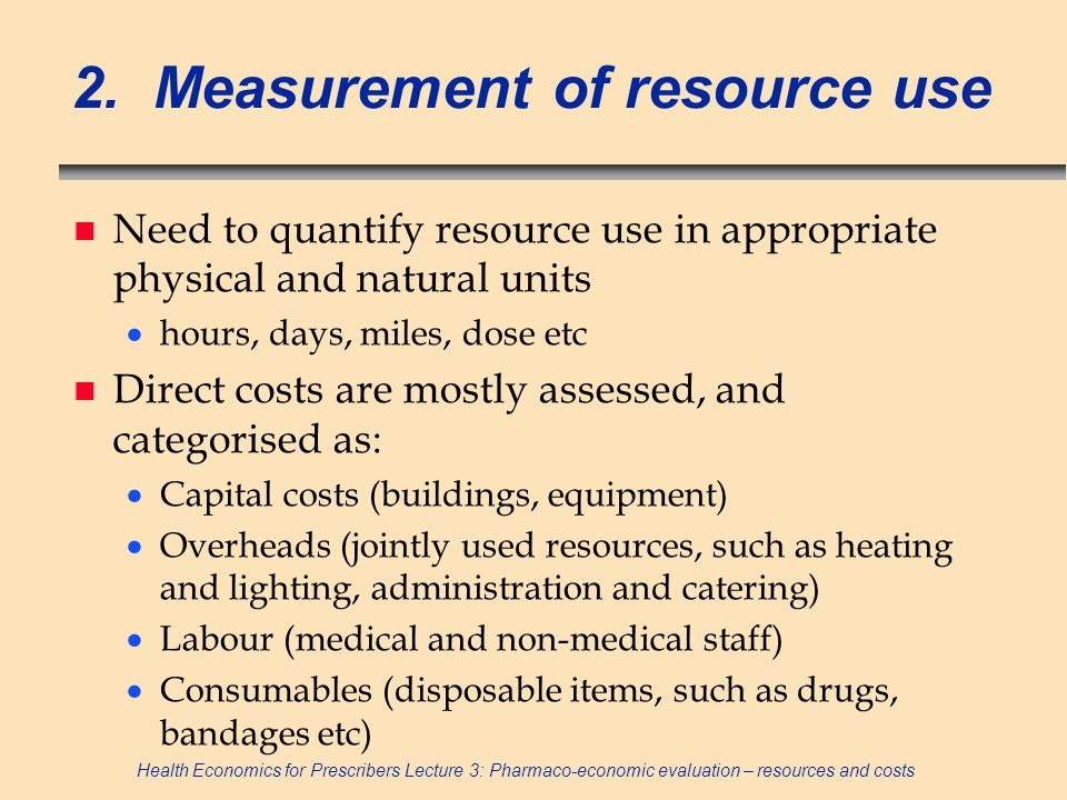 Health Economics for Prescribers Lecture 3: Pharmaco-economic evaluation – resources and costs 2. Measurement of resource use n Need to quantify resou