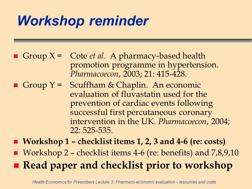 Health Economics for Prescribers Lecture 3: Pharmaco-economic evaluation – resources and costs Workshop reminder n Group X =Cote et al. A pharmacy-bas