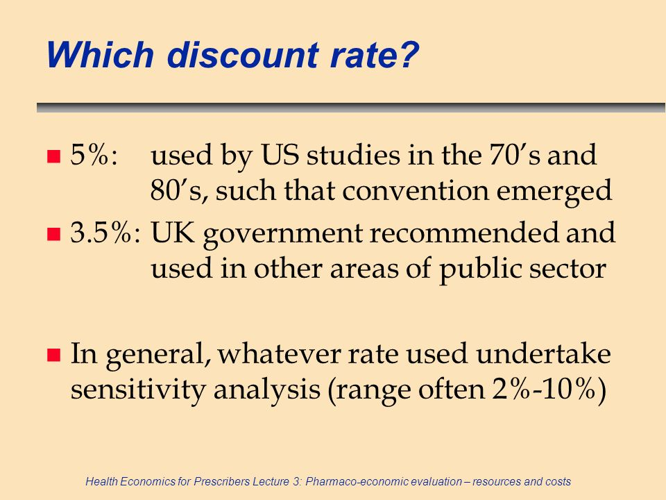 Health Economics for Prescribers Lecture 3: Pharmaco-economic evaluation – resources and costs Which discount rate? n 5%:used by US studies in the 70s