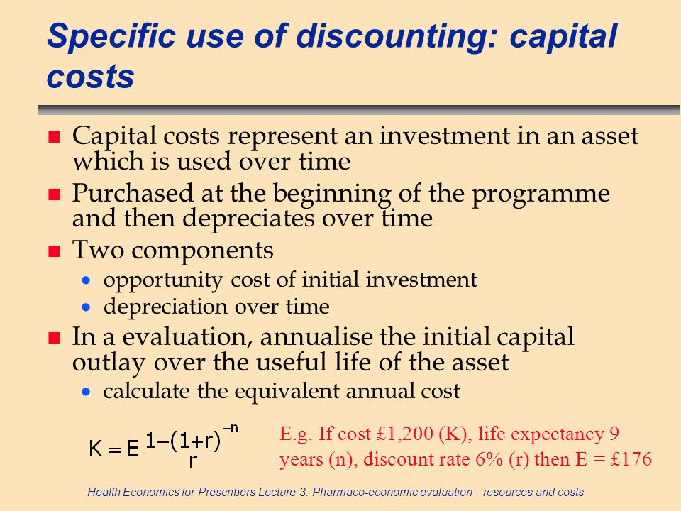 Health Economics for Prescribers Lecture 3: Pharmaco-economic evaluation – resources and costs Specific use of discounting: capital costs n Capital co