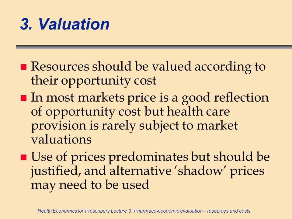 Health Economics for Prescribers Lecture 3: Pharmaco-economic evaluation – resources and costs 3. Valuation n Resources should be valued according to