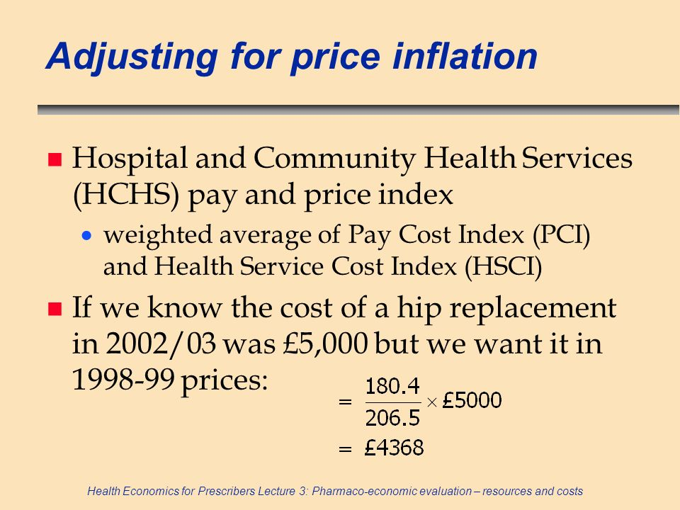 Health Economics for Prescribers Lecture 3: Pharmaco-economic evaluation – resources and costs Adjusting for price inflation n Hospital and Community