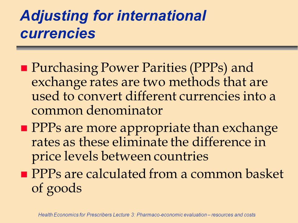 Health Economics for Prescribers Lecture 3: Pharmaco-economic evaluation – resources and costs Adjusting for international currencies n Purchasing Pow