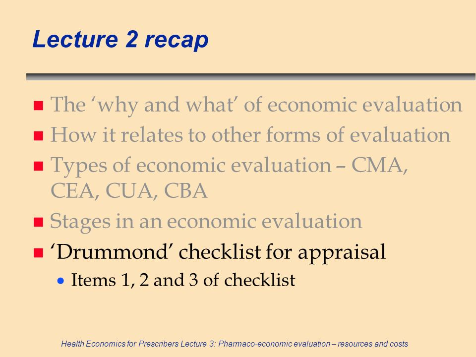 Health Economics for Prescribers Lecture 3: Pharmaco-economic evaluation – resources and costs Lecture 2 recap n The why and what of economic evaluati