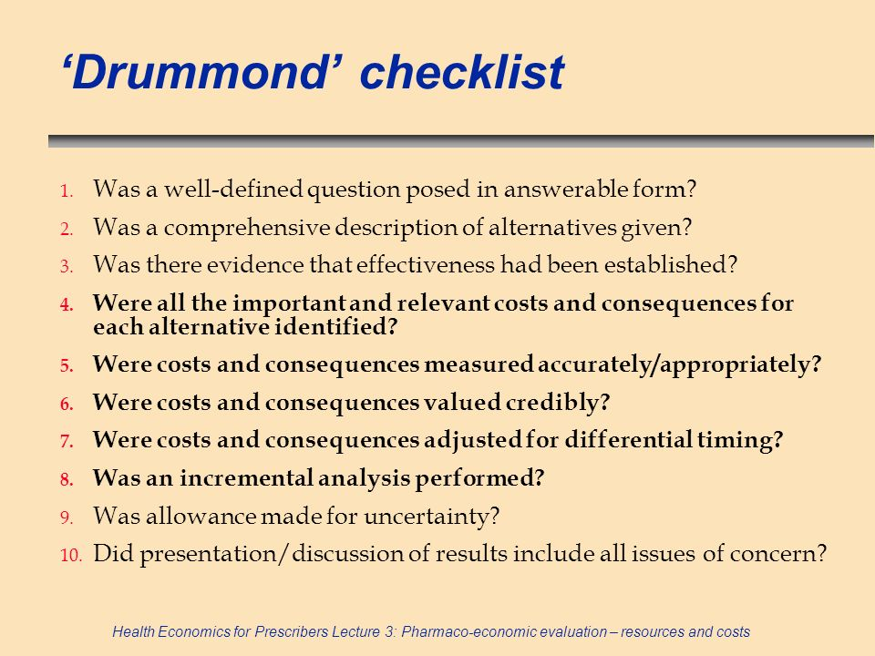 Health Economics for Prescribers Lecture 3: Pharmaco-economic evaluation – resources and costs Drummond checklist 1. Was a well-defined question posed
