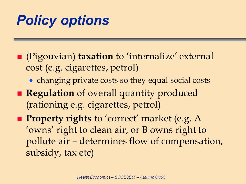 Health Economics – SOCE3B11 – Autumn 04/05 Policy options n (Pigouvian) taxation to internalize external cost (e.g. cigarettes, petrol) changing priva