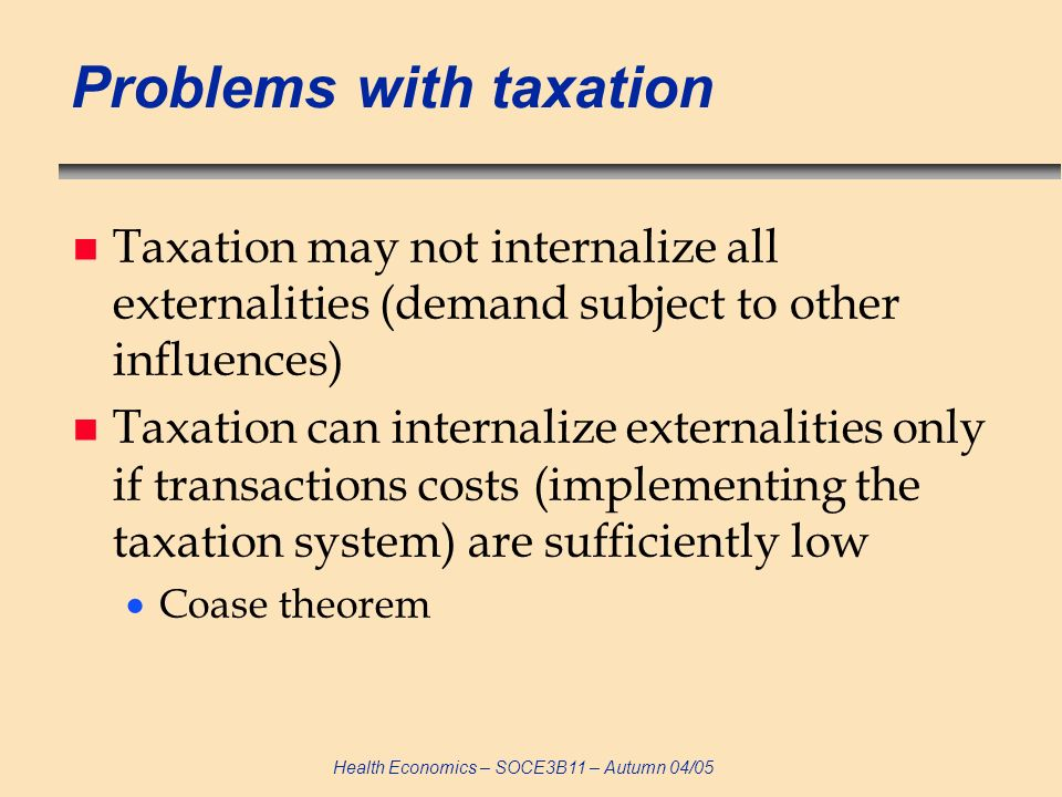 Health Economics – SOCE3B11 – Autumn 04/05 Problems with taxation n Taxation may not internalize all externalities (demand subject to other influences