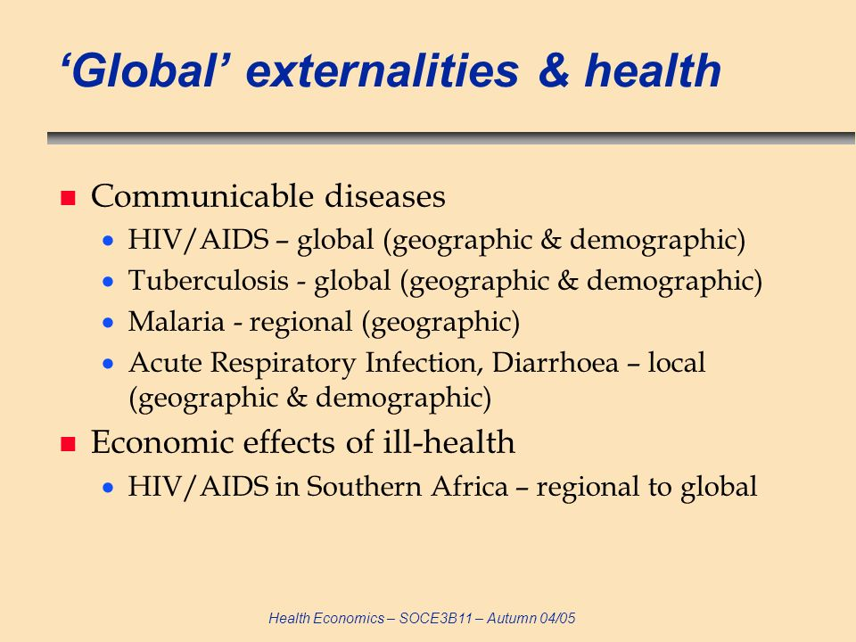 Health Economics – SOCE3B11 – Autumn 04/05 Global externalities & health n Communicable diseases HIV/AIDS – global (geographic & demographic) Tubercul