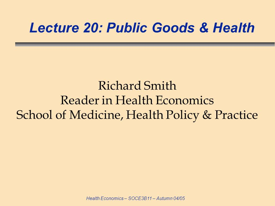 Health Economics – SOCE3B11 – Autumn 04/05 Lecture 20: Public Goods & Health Richard Smith Reader in Health Economics School of Medicine, Health Policy & Practice