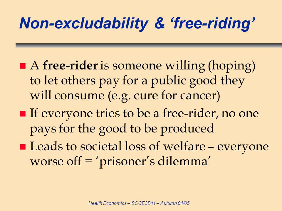 Health Economics – SOCE3B11 – Autumn 04/05 Non-excludability & free-riding n A free-rider is someone willing (hoping) to let others pay for a public good they will consume (e.g.