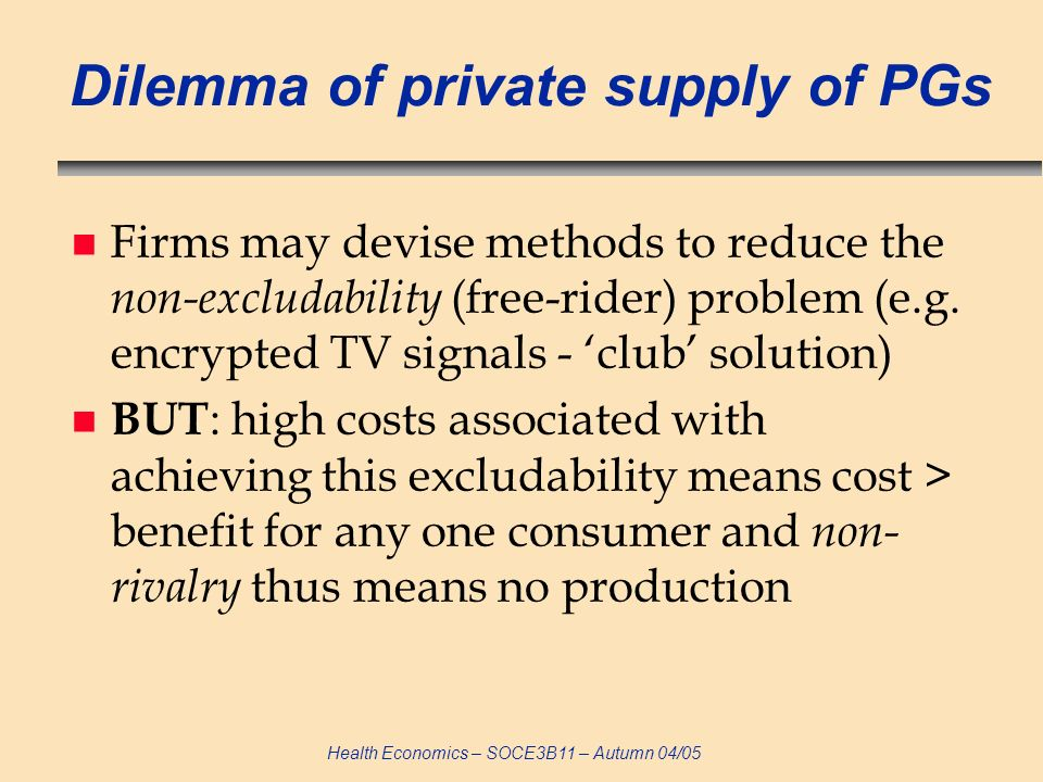 Health Economics – SOCE3B11 – Autumn 04/05 Dilemma of private supply of PGs n Firms may devise methods to reduce the non-excludability (free-rider) pr