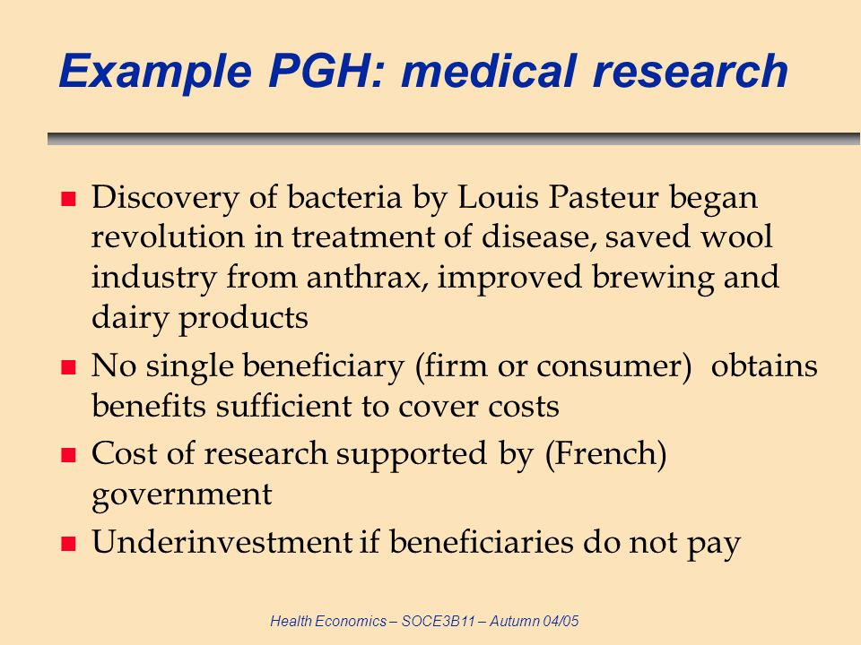 Health Economics – SOCE3B11 – Autumn 04/05 Example PGH: medical research n Discovery of bacteria by Louis Pasteur began revolution in treatment of dis