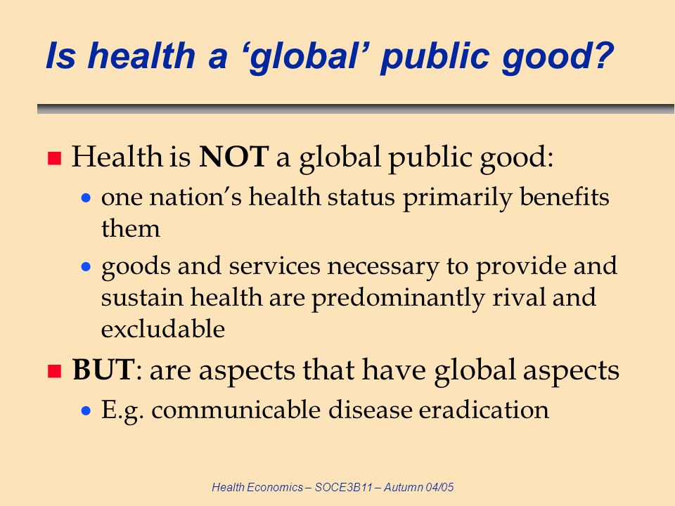 Health Economics – SOCE3B11 – Autumn 04/05 Is health a global public good? n Health is NOT a global public good: one nations health status primarily b