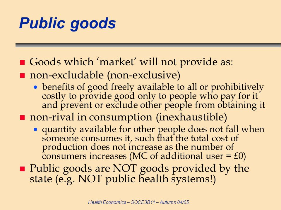 Health Economics – SOCE3B11 – Autumn 04/05 Public goods n Goods which market will not provide as: n non-excludable (non-exclusive) benefits of good freely available to all or prohibitively costly to provide good only to people who pay for it and prevent or exclude other people from obtaining it n non-rival in consumption (inexhaustible) quantity available for other people does not fall when someone consumes it, such that the total cost of production does not increase as the number of consumers increases (MC of additional user = £0) n Public goods are NOT goods provided by the state (e.g.