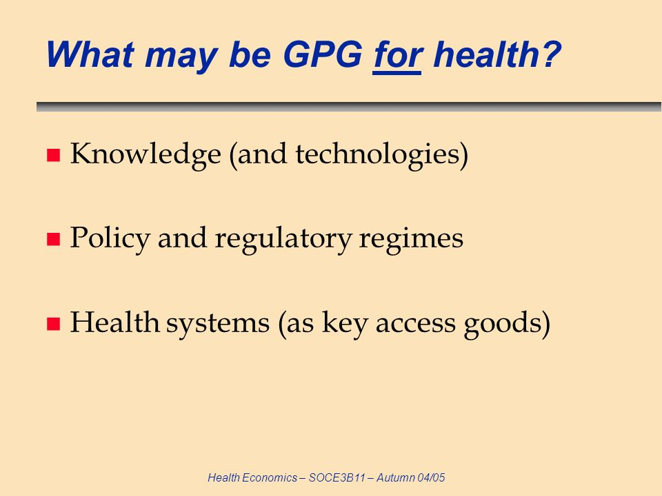 Health Economics – SOCE3B11 – Autumn 04/05 What may be GPG for health.