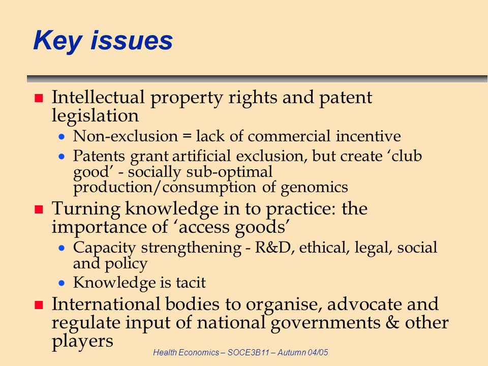Health Economics – SOCE3B11 – Autumn 04/05 Key issues n Intellectual property rights and patent legislation Non-exclusion = lack of commercial incentive Patents grant artificial exclusion, but create club good - socially sub-optimal production/consumption of genomics n Turning knowledge in to practice: the importance of access goods Capacity strengthening - R&D, ethical, legal, social and policy Knowledge is tacit n International bodies to organise, advocate and regulate input of national governments & other players