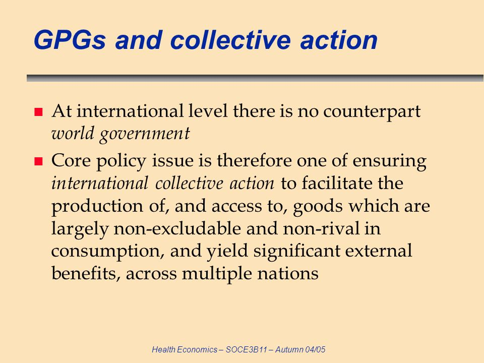 Health Economics – SOCE3B11 – Autumn 04/05 GPGs and collective action n At international level there is no counterpart world government n Core policy issue is therefore one of ensuring international collective action to facilitate the production of, and access to, goods which are largely non-excludable and non-rival in consumption, and yield significant external benefits, across multiple nations