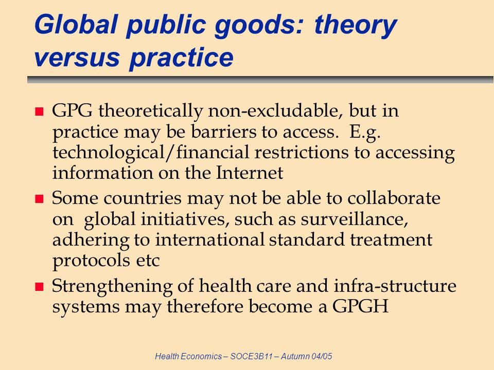 Health Economics – SOCE3B11 – Autumn 04/05 Global public goods: theory versus practice n GPG theoretically non-excludable, but in practice may be barriers to access.