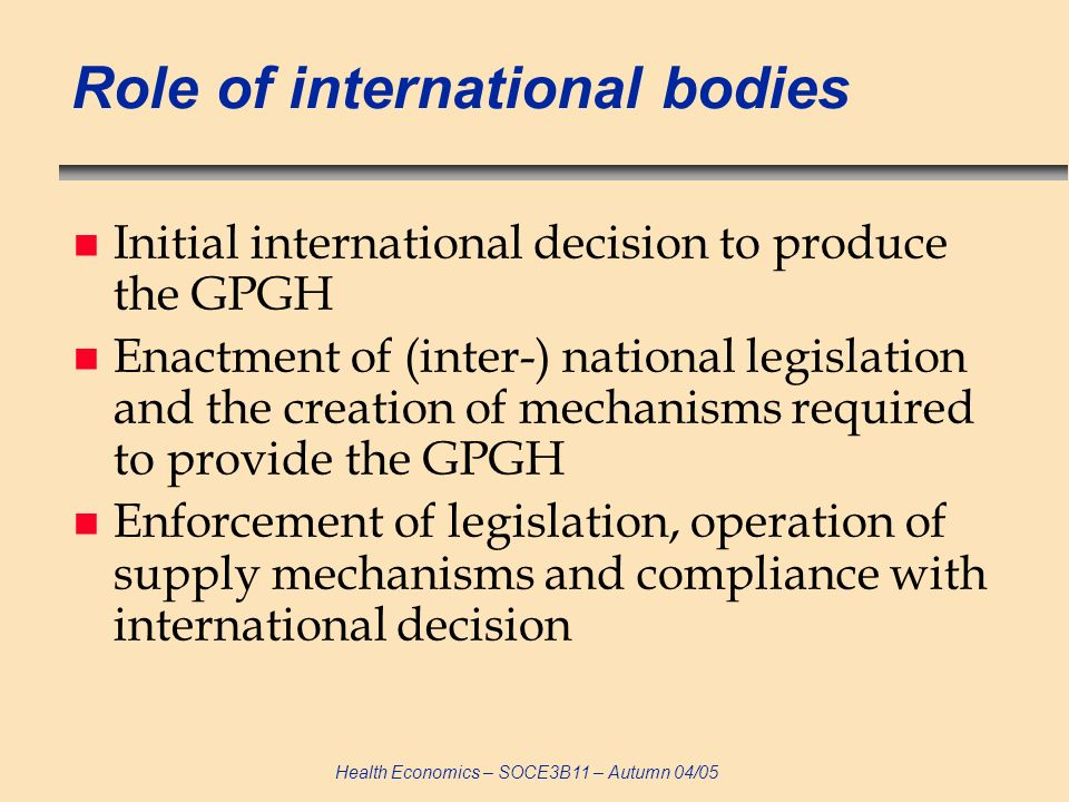 Health Economics – SOCE3B11 – Autumn 04/05 Role of international bodies n Initial international decision to produce the GPGH n Enactment of (inter-) national legislation and the creation of mechanisms required to provide the GPGH n Enforcement of legislation, operation of supply mechanisms and compliance with international decision