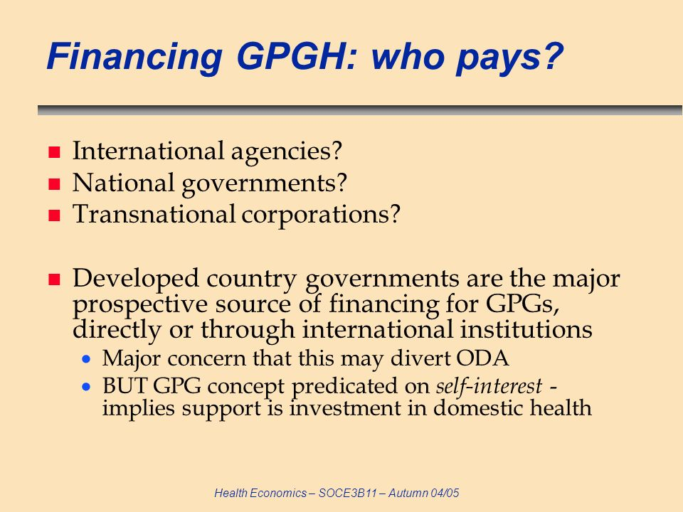 Health Economics – SOCE3B11 – Autumn 04/05 Financing GPGH: who pays? n International agencies? n National governments? n Transnational corporations? n