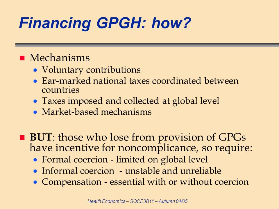 Health Economics – SOCE3B11 – Autumn 04/05 Financing GPGH: how? n Mechanisms Voluntary contributions Ear-marked national taxes coordinated between cou
