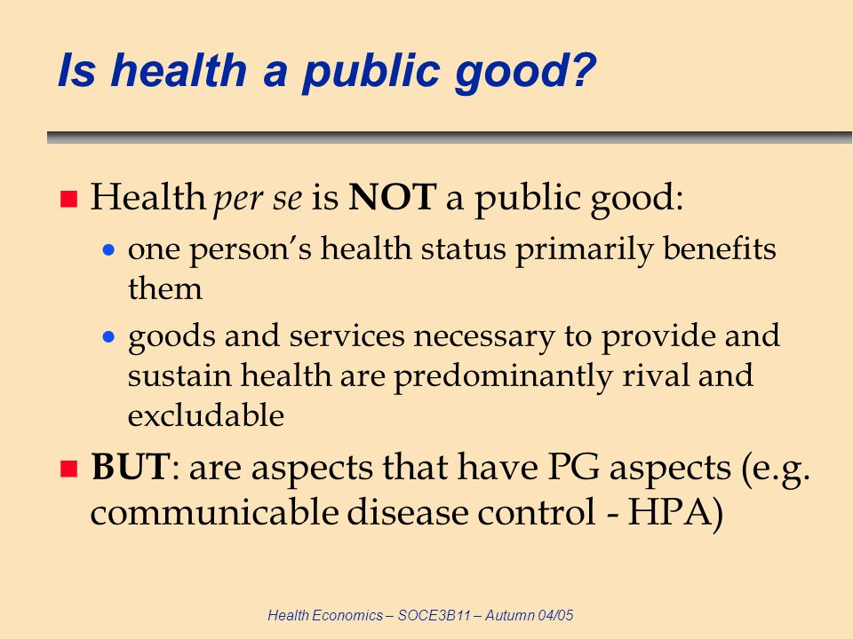 Health Economics – SOCE3B11 – Autumn 04/05 Quasi-public goods n Public goods are rarely pure – often: n non-excludable but rival – common pool goods Beach on a bank holiday, car MoT test n non-rival but excludable – club goods Satellite television signals, polio vaccination n Technology & geography determine the degree of publicness (e.g.