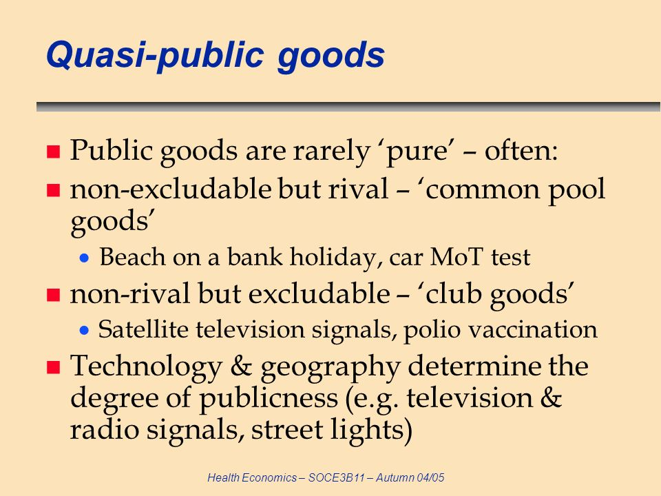 Health Economics – SOCE3B11 – Autumn 04/05 Quasi-public goods n Public goods are rarely pure – often: n non-excludable but rival – common pool goods B